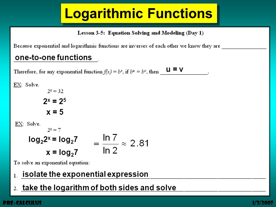 1/3/2007 Pre-Calculus Logarithmic Functions one-to-one functions u = v isolate the exponential expression take the logarithm of both sides and solve 2 x = 2 5 x = 5 log 2 2 x = log 2 7 x = log 2 7
