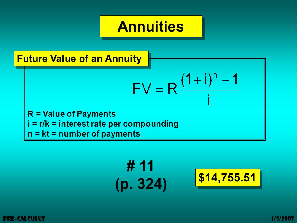 1/3/2007 Pre-Calculus Annuities R = Value of Payments i = r/k = interest rate per compounding n = kt = number of payments Future Value of an Annuity # 11 (p.
