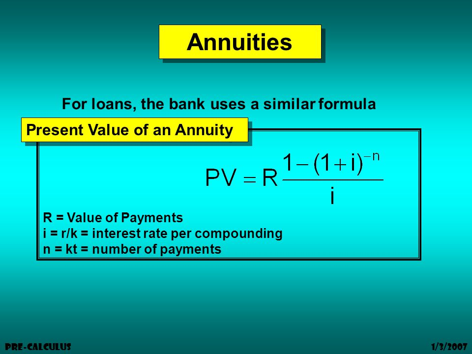 1/3/2007 Pre-Calculus Annuities R = Value of Payments i = r/k = interest rate per compounding n = kt = number of payments Present Value of an Annuity For loans, the bank uses a similar formula