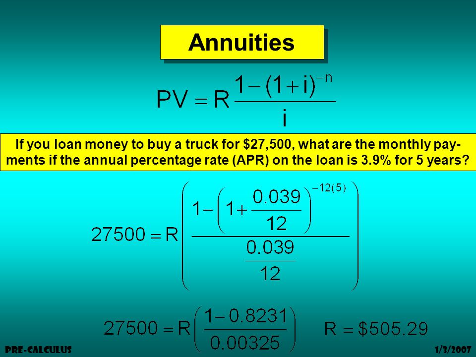 1/3/2007 Pre-Calculus Annuities If you loan money to buy a truck for $27,500, what are the monthly pay- ments if the annual percentage rate (APR) on the loan is 3.9% for 5 years