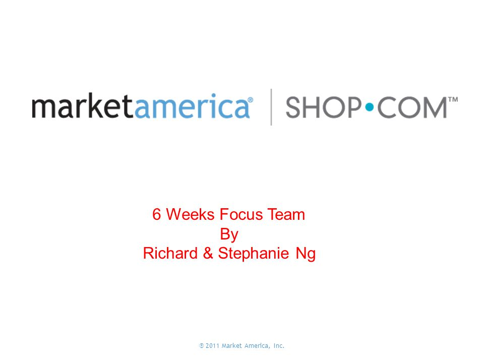 ® 2011 Market America, Inc. 6 Weeks Focus Team By Richard & Stephanie Ng