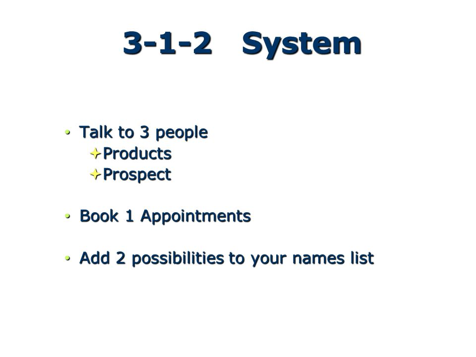 3-1-2 System Talk to 3 people Talk to 3 people  Products  Prospect Book 1 Appointments Book 1 Appointments Add 2 possibilities to your names list Add 2 possibilities to your names list