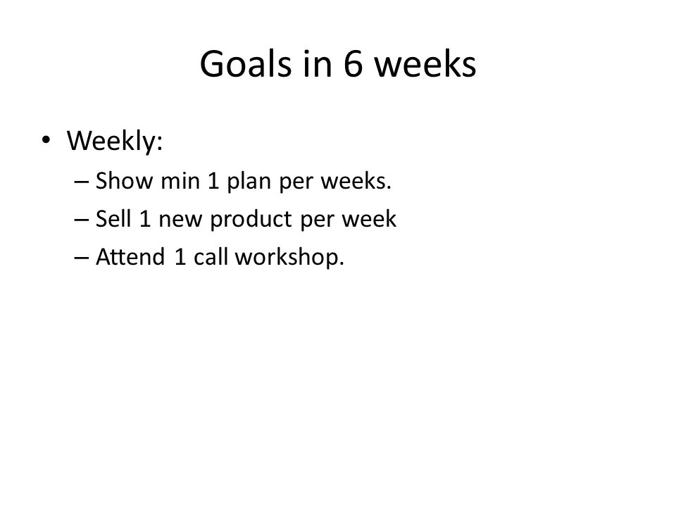Goals in 6 weeks Weekly: – Show min 1 plan per weeks. – Sell 1 new product per week – Attend 1 call workshop.