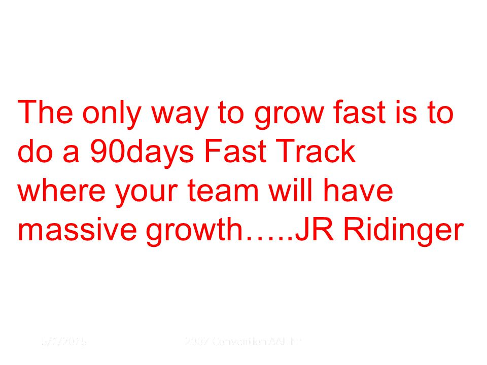 5/1/20152007 Convention AAL PP The only way to grow fast is to do a 90days Fast Track where your team will have massive growth…..JR Ridinger