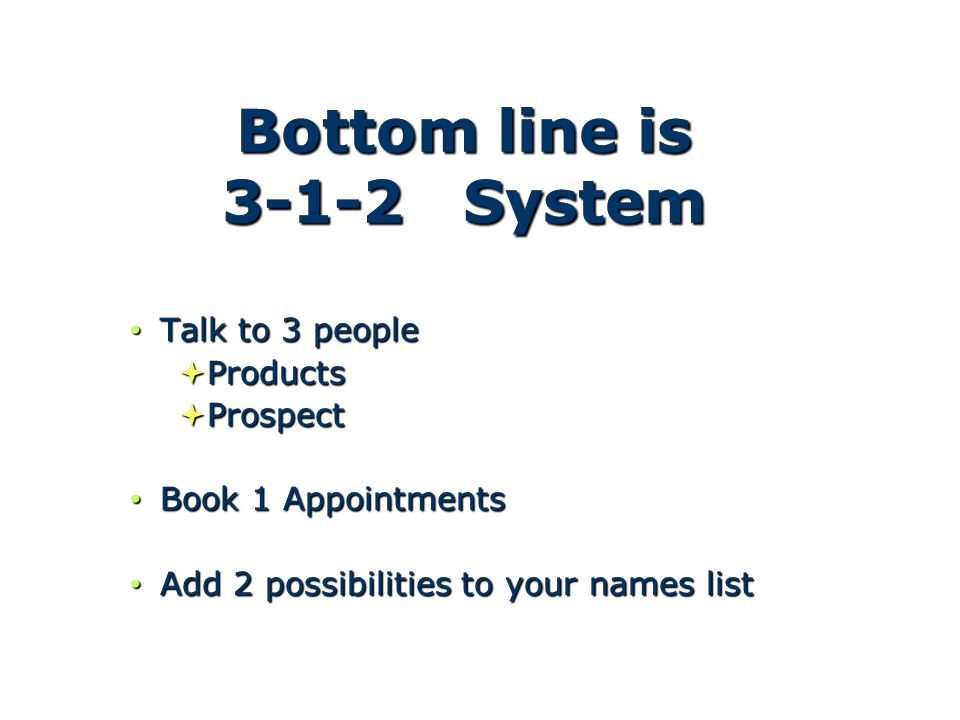 Bottom line is 3-1-2 System Talk to 3 people Talk to 3 people  Products  Prospect Book 1 Appointments Book 1 Appointments Add 2 possibilities to your names list Add 2 possibilities to your names list