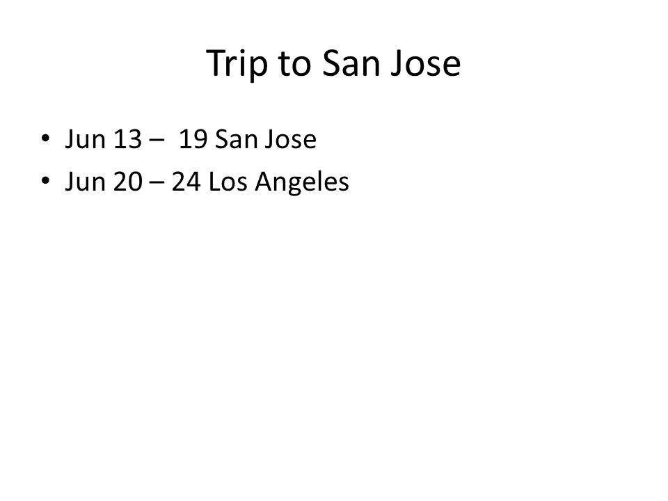 Trip to San Jose Jun 13 – 19 San Jose Jun 20 – 24 Los Angeles