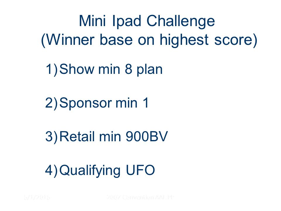 5/1/20152007 Convention AAL PP Mini Ipad Challenge (Winner base on highest score) 1)Show min 8 plan 2)Sponsor min 1 3)Retail min 900BV 4)Qualifying UFO