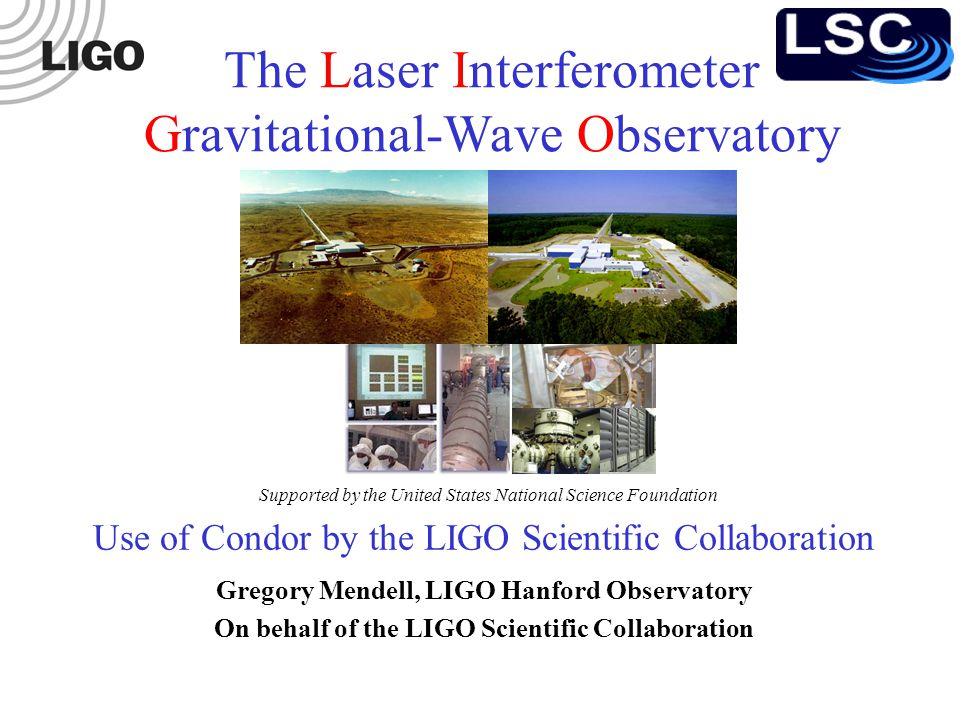 Use of Condor by the LIGO Scientific Collaboration Gregory Mendell, LIGO Hanford Observatory On behalf of the LIGO Scientific Collaboration The Laser Interferometer Gravitational-Wave Observatory Supported by the United States National Science Foundation