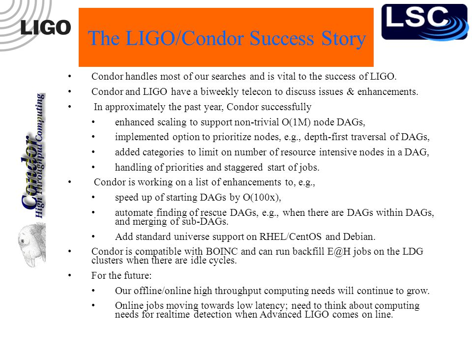 The LIGO/Condor Success Story Condor handles most of our searches and is vital to the success of LIGO.