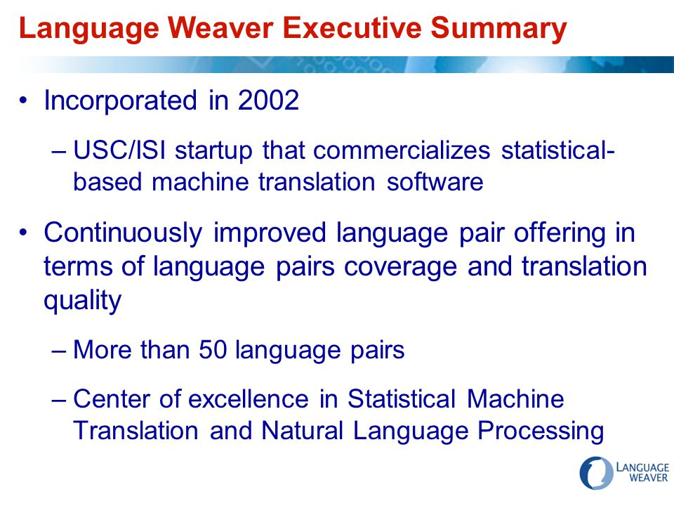 Language Weaver Executive Summary Incorporated in 2002 –USC/ISI startup that commercializes statistical- based machine translation software Continuously improved language pair offering in terms of language pairs coverage and translation quality –More than 50 language pairs –Center of excellence in Statistical Machine Translation and Natural Language Processing