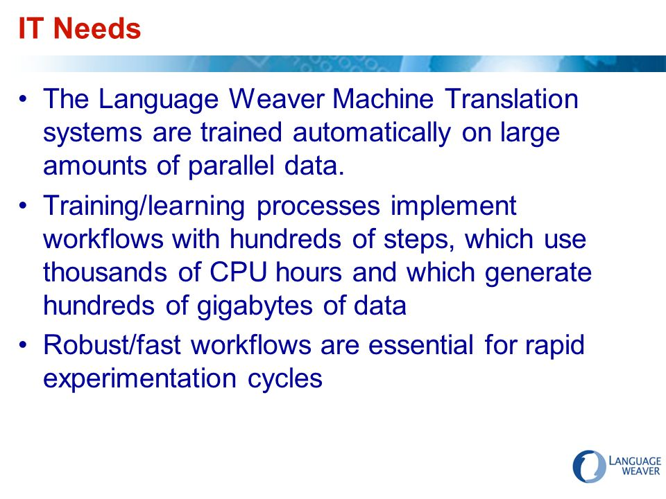 IT Needs The Language Weaver Machine Translation systems are trained automatically on large amounts of parallel data. Training/learning processes impl