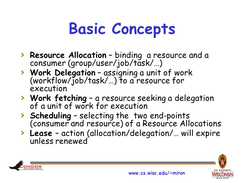 www.cs.wisc.edu/~miron Basic Concepts › Resource Allocation – binding a resource and a consumer (group/user/job/task/…) › Work Delegation – assigning a unit of work (workflow/job/task/…) to a resource for execution › Work fetching – a resource seeking a delegation of a unit of work for execution › Scheduling – selecting the two end-points (consumer and resource) of a Resource Allocations › Lease – action (allocation/delegation/… will expire unless renewed