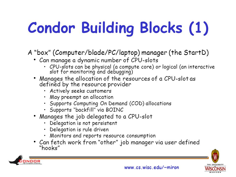 "www.cs.wisc.edu/~miron Condor Building Blocks (1) A ""box"" (Computer/blade/PC/laptop) manager (the StartD)  Can manage a dynamic number of CPU-slots C"