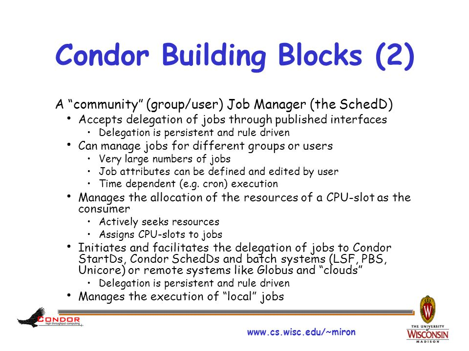 www.cs.wisc.edu/~miron Condor Building Blocks (2) A community (group/user) Job Manager (the SchedD)  Accepts delegation of jobs through published interfaces Delegation is persistent and rule driven  Can manage jobs for different groups or users Very large numbers of jobs Job attributes can be defined and edited by user Time dependent (e.g.