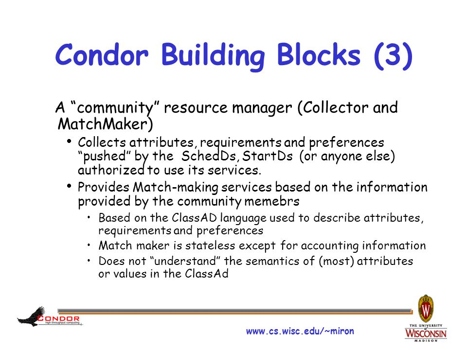 www.cs.wisc.edu/~miron Condor Building Blocks (3) A community resource manager (Collector and MatchMaker)  Collects attributes, requirements and preferences pushed by the SchedDs, StartDs (or anyone else) authorized to use its services.