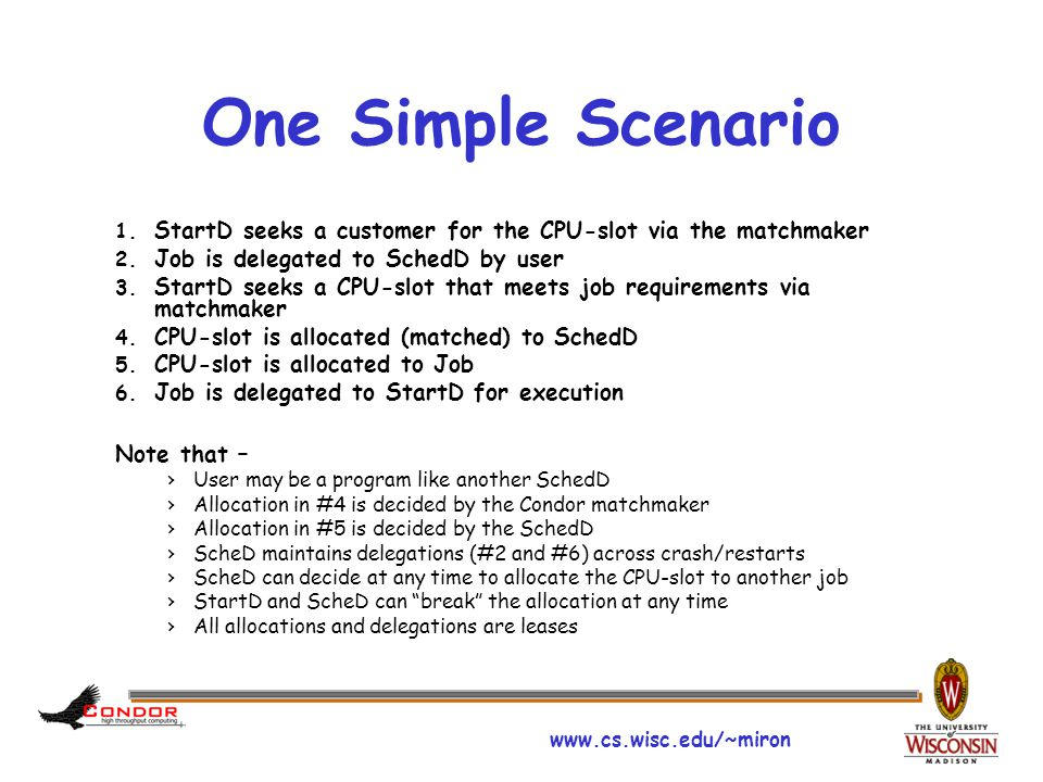 www.cs.wisc.edu/~miron One Simple Scenario 1. StartD seeks a customer for the CPU-slot via the matchmaker 2. Job is delegated to SchedD by user 3. Sta