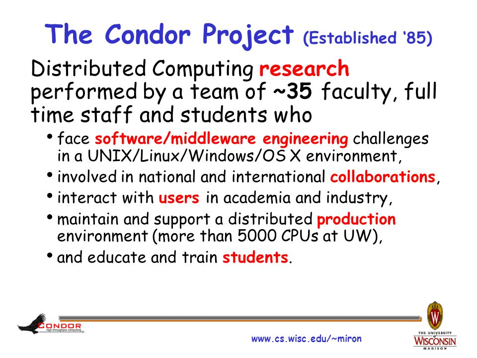 www.cs.wisc.edu/~miron The Condor Project (Established '85) Distributed Computing research performed by a team of ~35 faculty, full time staff and stu