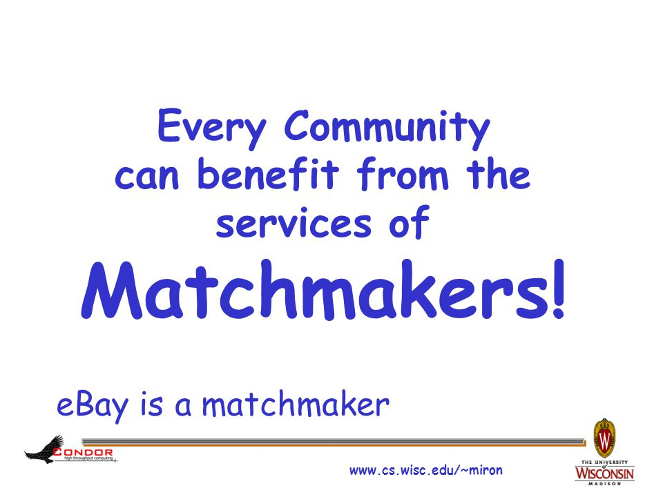 www.cs.wisc.edu/~miron Every Community can benefit from the services of Matchmakers.