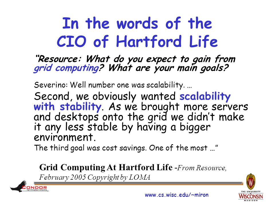 "www.cs.wisc.edu/~miron In the words of the CIO of Hartford Life ""Resource: What do you expect to gain from grid computing? What are your main goals? S"