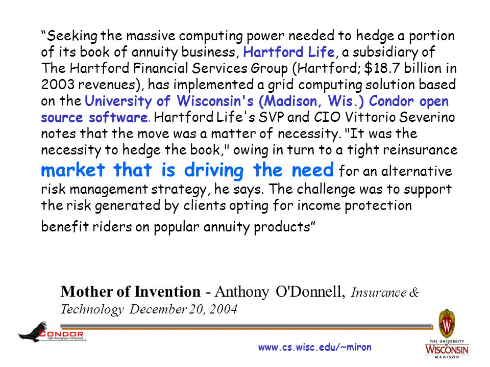 www.cs.wisc.edu/~miron Seeking the massive computing power needed to hedge a portion of its book of annuity business, Hartford Life, a subsidiary of The Hartford Financial Services Group (Hartford; $18.7 billion in 2003 revenues), has implemented a grid computing solution based on the University of Wisconsin s (Madison, Wis.) Condor open source software.
