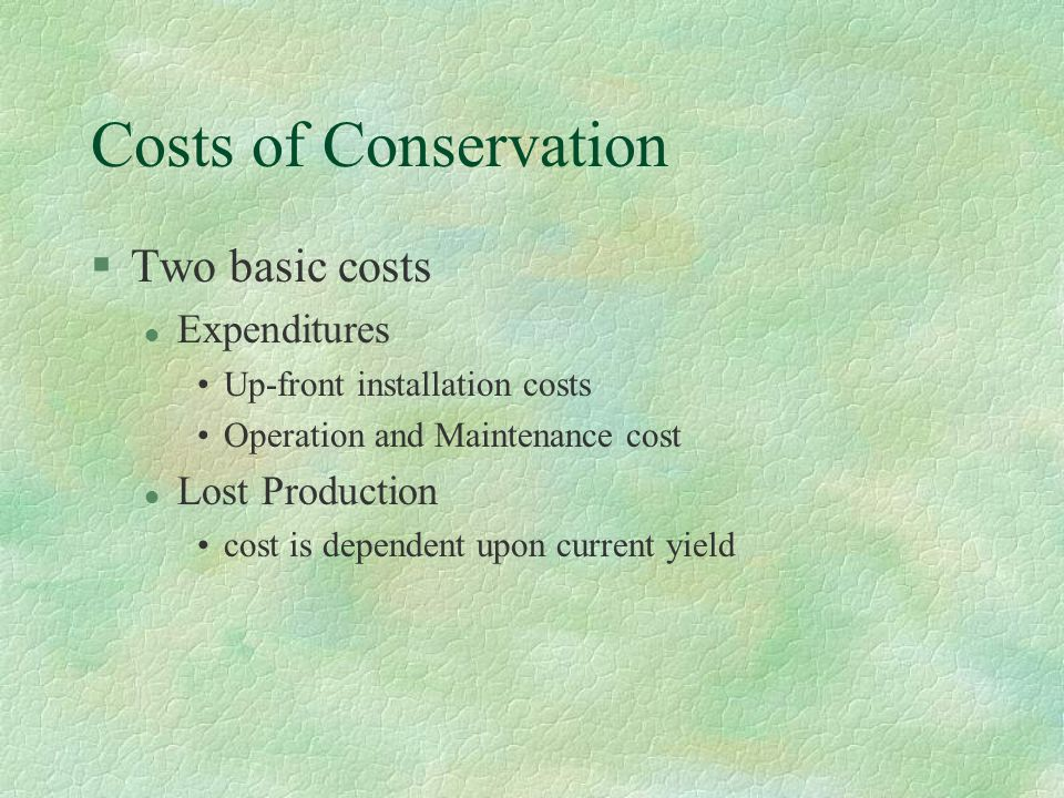 Costs of Conservation §Two basic costs l Expenditures Up-front installation costs Operation and Maintenance cost l Lost Production cost is dependent upon current yield