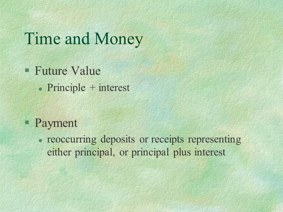 Time and Money §Future Value l Principle + interest §Payment l reoccurring deposits or receipts representing either principal, or principal plus inter