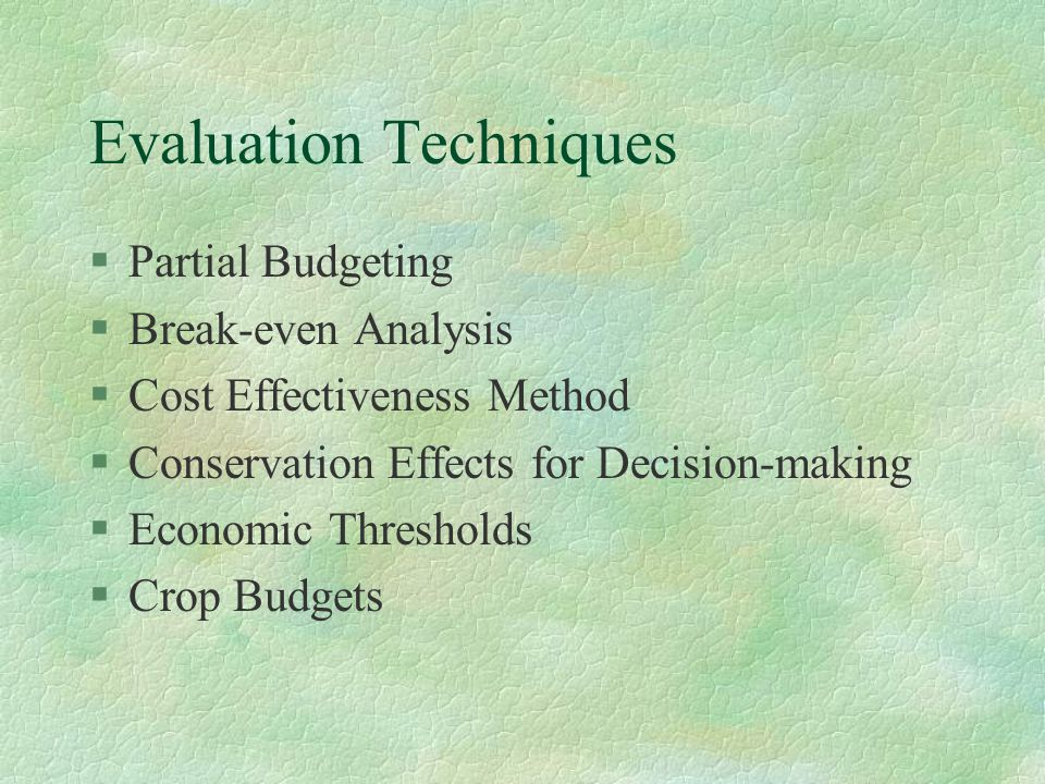 Evaluation Techniques §Partial Budgeting §Break-even Analysis §Cost Effectiveness Method §Conservation Effects for Decision-making §Economic Thresholds §Crop Budgets