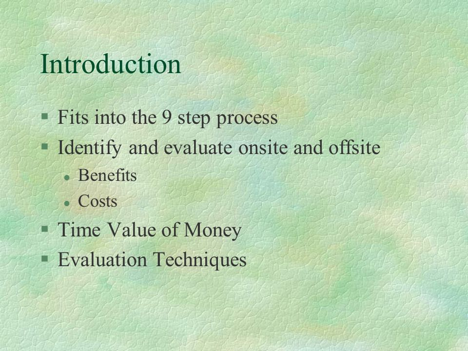 Introduction §Fits into the 9 step process §Identify and evaluate onsite and offsite l Benefits l Costs §Time Value of Money §Evaluation Techniques