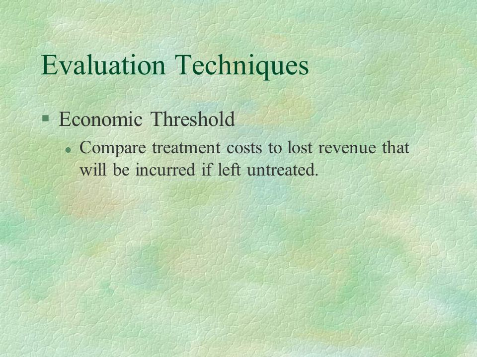 Evaluation Techniques §Economic Threshold l Compare treatment costs to lost revenue that will be incurred if left untreated.
