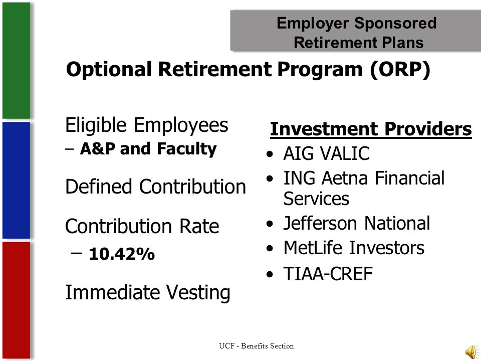 Employer Sponsored Retirement Plans Eligible Employees –A&P and Faculty Defined Contribution Contribution Rate – 10.42% Immediate Vesting Investment Providers AIG VALIC ING Aetna Financial Services Jefferson National MetLife Investors TIAA-CREF Optional Retirement Program (ORP) UCF - Benefits Section