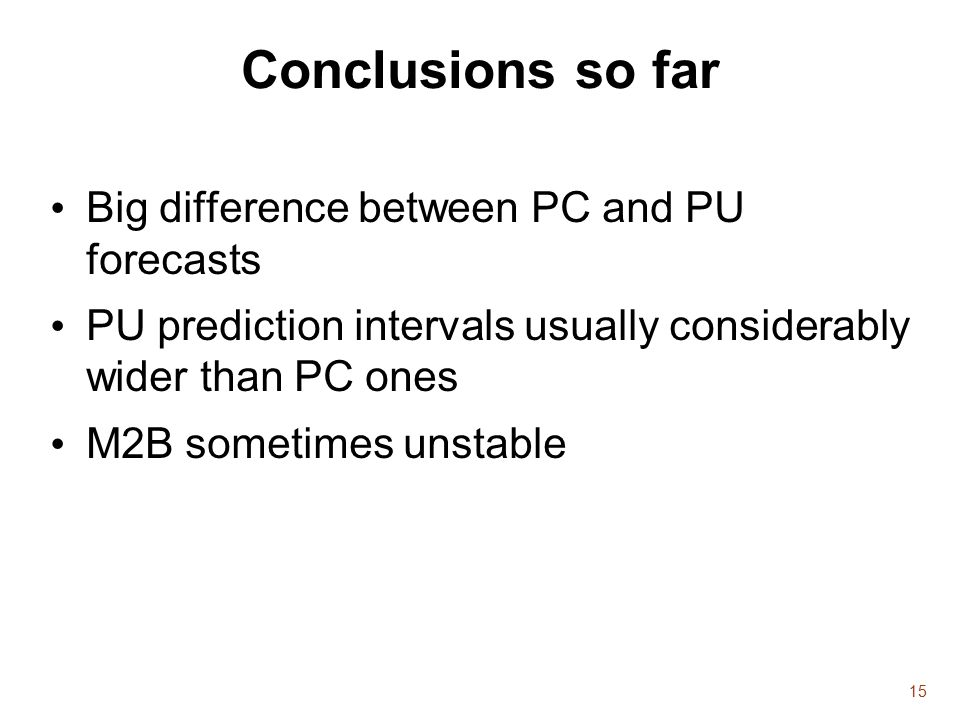 15 Conclusions so far Big difference between PC and PU forecasts PU prediction intervals usually considerably wider than PC ones M2B sometimes unstable