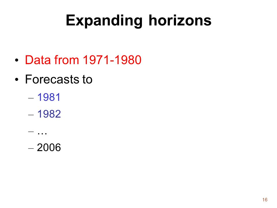 16 Expanding horizons Data from 1971-1980 Forecasts to – 1981 – 1982 –…–… – 2006