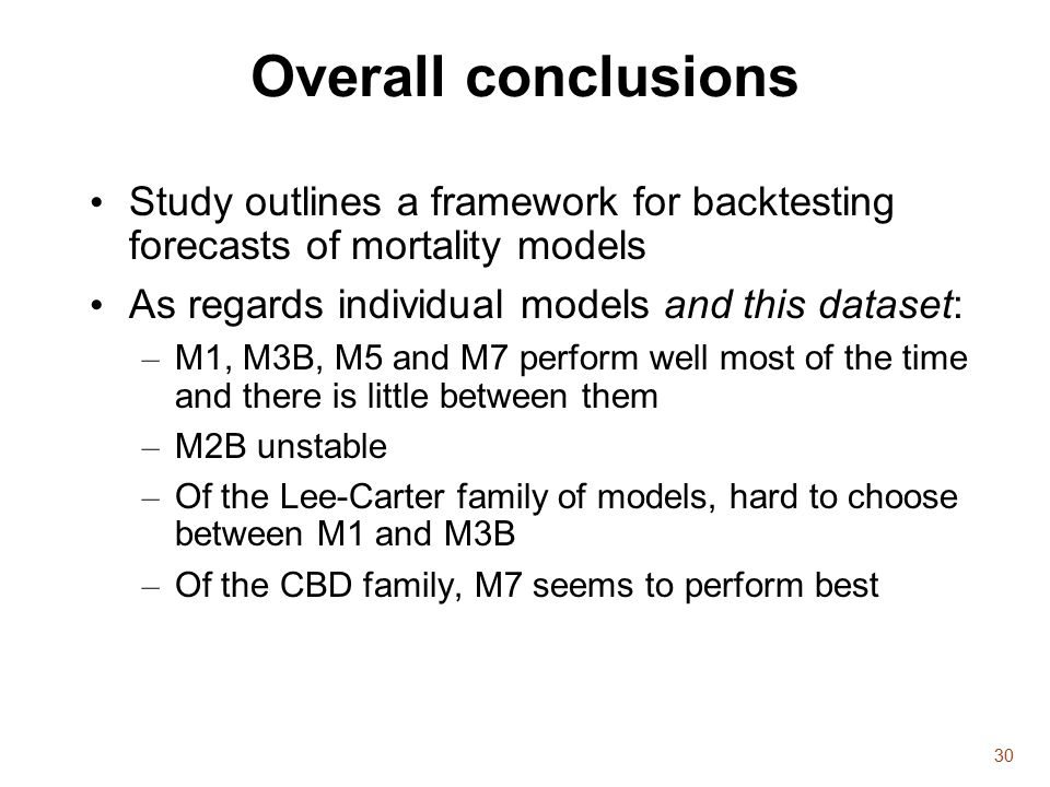 30 Overall conclusions Study outlines a framework for backtesting forecasts of mortality models As regards individual models and this dataset: – M1, M3B, M5 and M7 perform well most of the time and there is little between them – M2B unstable – Of the Lee-Carter family of models, hard to choose between M1 and M3B – Of the CBD family, M7 seems to perform best