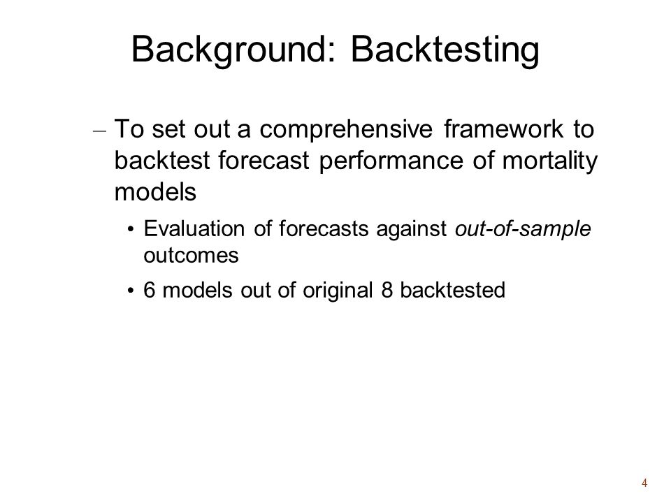 4 Background: Backtesting – To set out a comprehensive framework to backtest forecast performance of mortality models Evaluation of forecasts against out-of-sample outcomes 6 models out of original 8 backtested