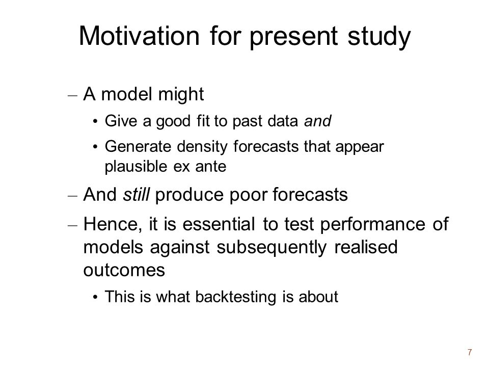 7 Motivation for present study – A model might Give a good fit to past data and Generate density forecasts that appear plausible ex ante – And still produce poor forecasts – Hence, it is essential to test performance of models against subsequently realised outcomes This is what backtesting is about