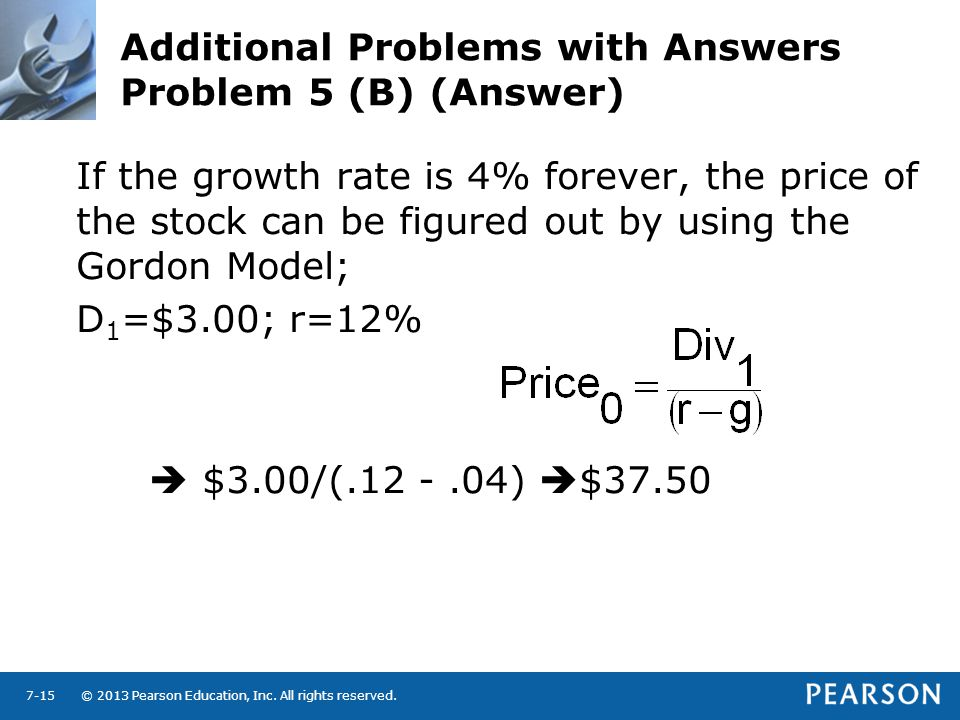 © 2013 Pearson Education, Inc. All rights reserved.7-15 Additional Problems with Answers Problem 5 (B) (Answer) If the growth rate is 4% forever, the
