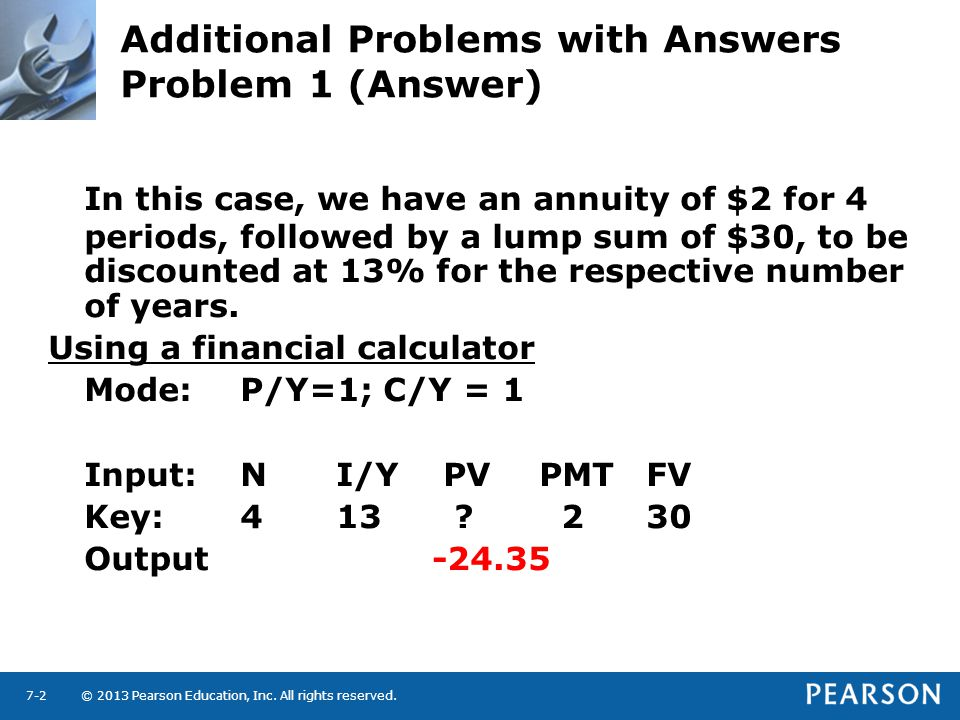 © 2013 Pearson Education, Inc. All rights reserved.7-2 Additional Problems with Answers Problem 1 (Answer) In this case, we have an annuity of $2 for