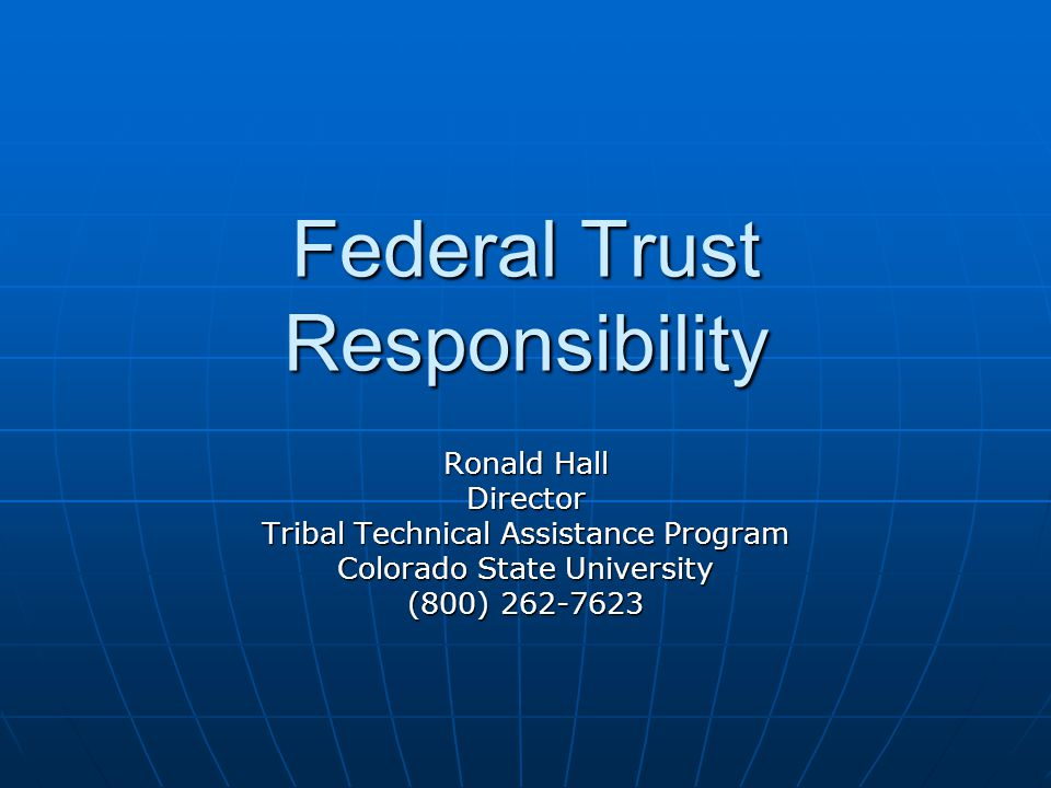 Federal Trust Responsibility Ronald Hall Director Tribal Technical Assistance Program Colorado State University (800) 262-7623
