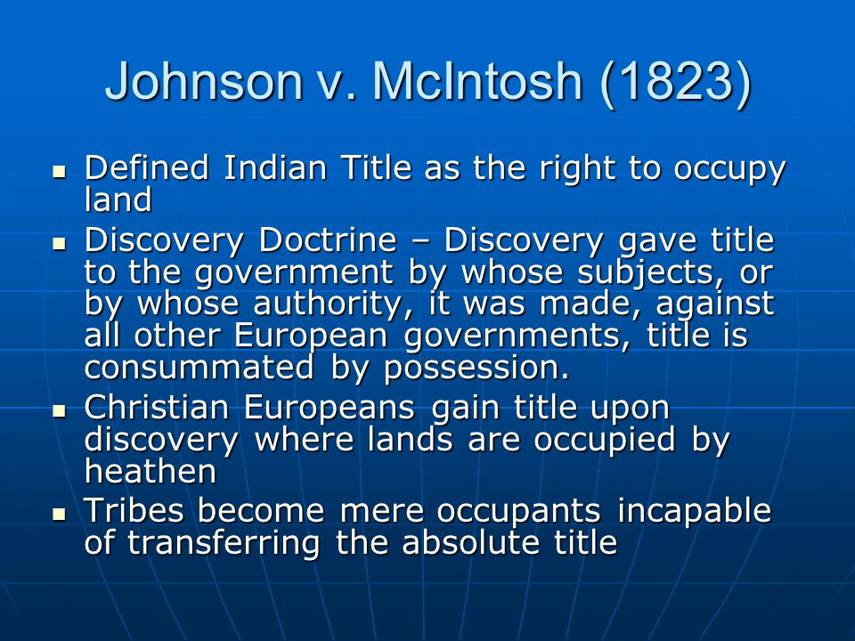 Johnson v. McIntosh (1823) Defined Indian Title as the right to occupy land Defined Indian Title as the right to occupy land Discovery Doctrine – Disc