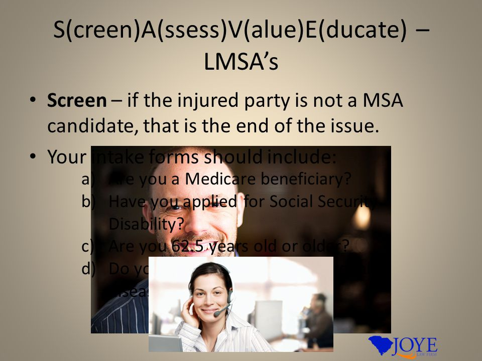 S(creen)A(ssess)V(alue)E(ducate) – LMSA's Screen – if the injured party is not a MSA candidate, that is the end of the issue. Your intake forms should