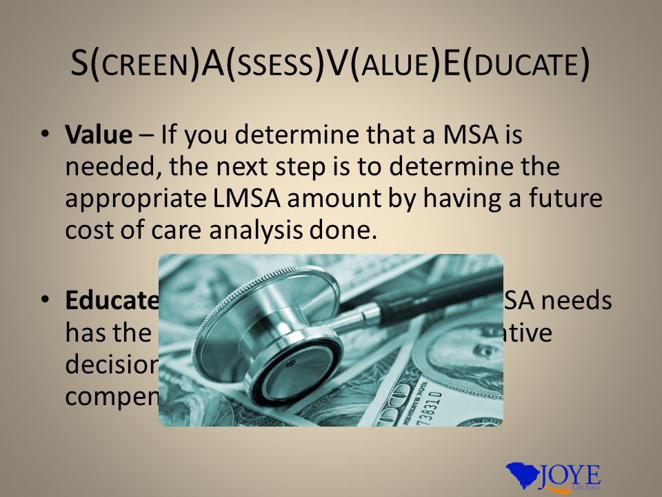 S( CREEN )A( SSESS )V( ALUE )E( DUCATE ) Value – If you determine that a MSA is needed, the next step is to determine the appropriate LMSA amount by having a future cost of care analysis done.