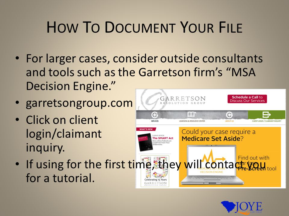 H OW T O D OCUMENT Y OUR F ILE For larger cases, consider outside consultants and tools such as the Garretson firm's MSA Decision Engine. garretsongroup.com Click on client login/claimant inquiry.