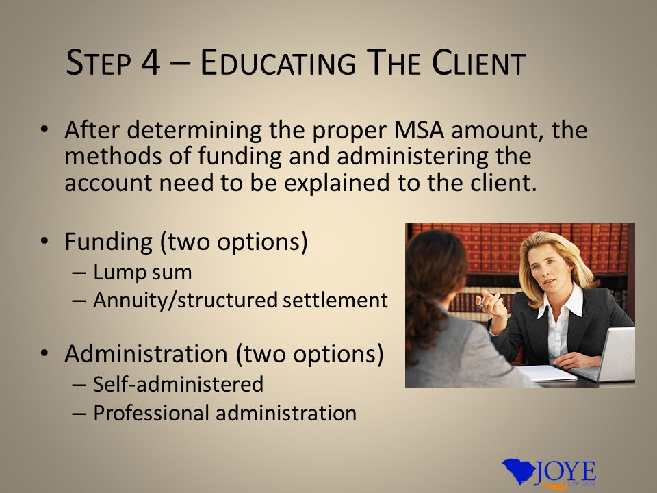 S TEP 4 – E DUCATING T HE C LIENT After determining the proper MSA amount, the methods of funding and administering the account need to be explained to the client.