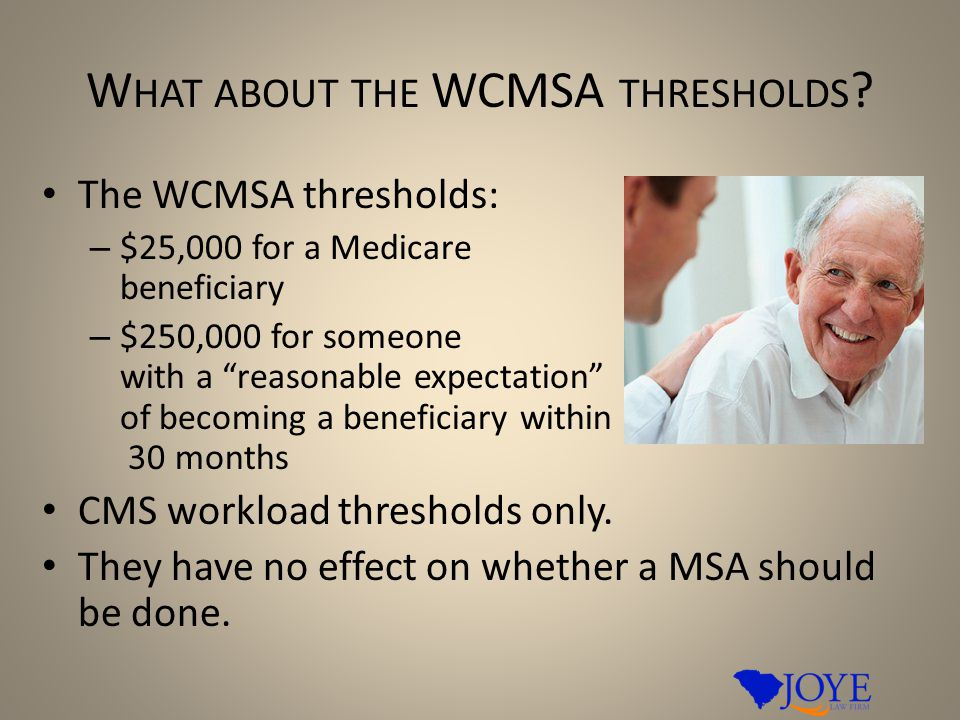 "W HAT ABOUT THE WCMSA THRESHOLDS ? The WCMSA thresholds: – $25,000 for a Medicare beneficiary – $250,000 for someone with a ""reasonable expectation"" o"