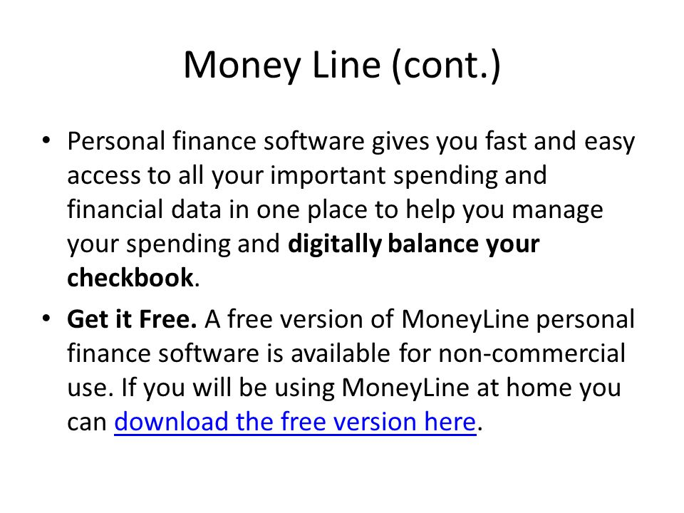 Money Line (cont.) Personal finance software gives you fast and easy access to all your important spending and financial data in one place to help you manage your spending and digitally balance your checkbook.