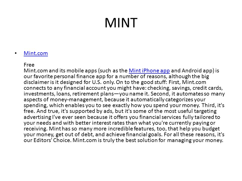 MINT Mint.com Free Mint.com and its mobile apps (such as the Mint iPhone app and Android app) is our favorite personal finance app for a number of reasons, although the big disclaimer is it designed for U.S.