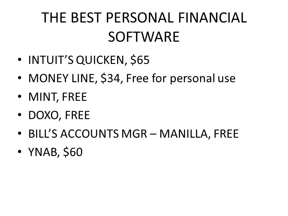 THE BEST PERSONAL FINANCIAL SOFTWARE INTUIT'S QUICKEN, $65 MONEY LINE, $34, Free for personal use MINT, FREE DOXO, FREE BILL'S ACCOUNTS MGR – MANILLA,