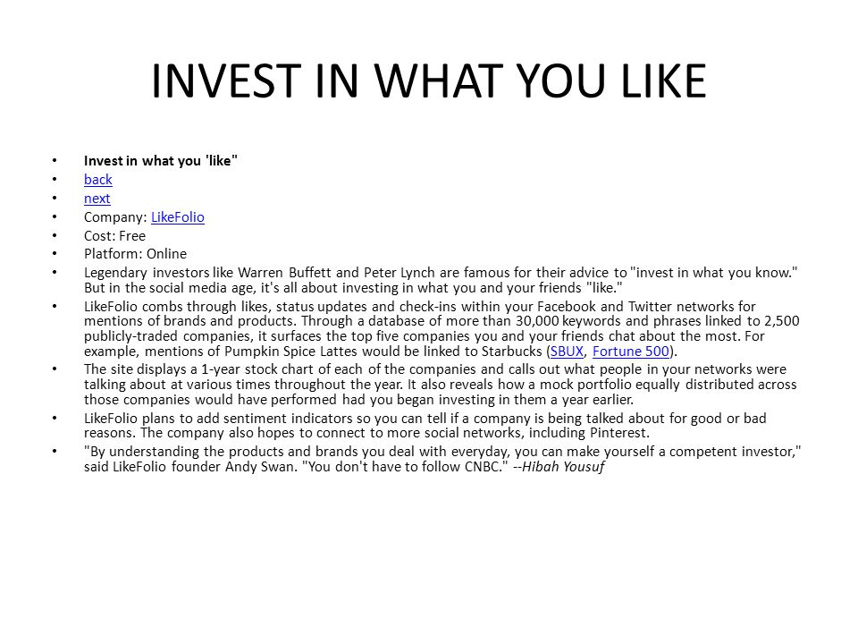 INVEST IN WHAT YOU LIKE Invest in what you like back next Company: LikeFolioLikeFolio Cost: Free Platform: Online Legendary investors like Warren Buffett and Peter Lynch are famous for their advice to invest in what you know. But in the social media age, it s all about investing in what you and your friends like. LikeFolio combs through likes, status updates and check-ins within your Facebook and Twitter networks for mentions of brands and products.