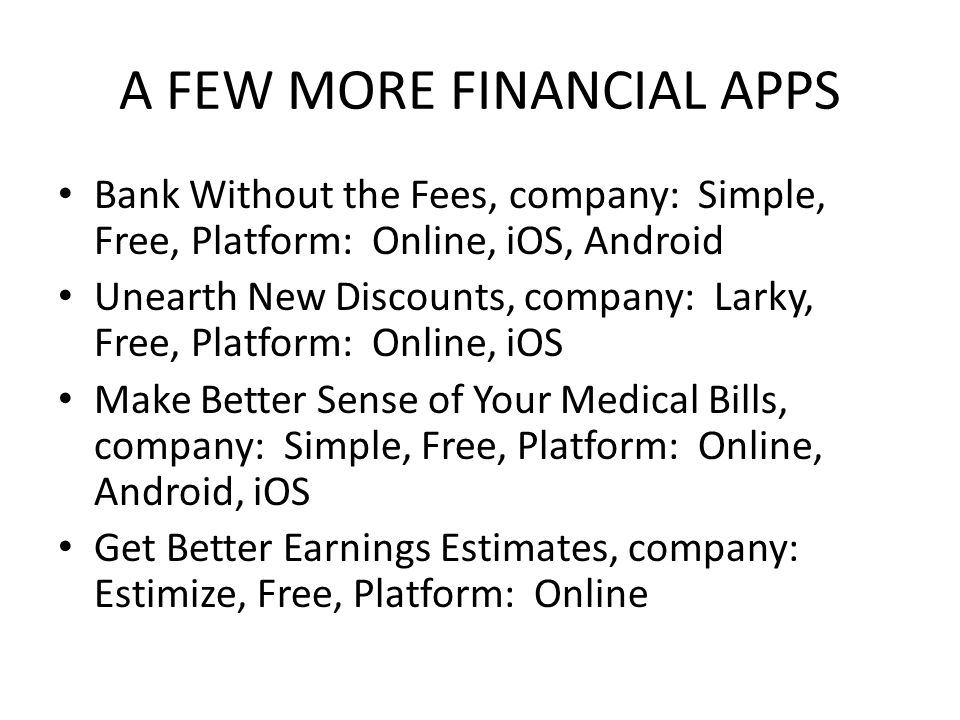 A FEW MORE FINANCIAL APPS Bank Without the Fees, company: Simple, Free, Platform: Online, iOS, Android Unearth New Discounts, company: Larky, Free, Pl