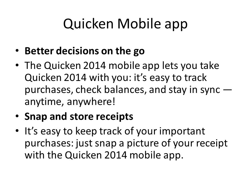 Quicken Mobile app Better decisions on the go The Quicken 2014 mobile app lets you take Quicken 2014 with you: it's easy to track purchases, check balances, and stay in sync — anytime, anywhere.